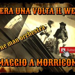 C'era una volta il west, Once upon a time in the west – Omaggio a Morricone – One Man Orchestra